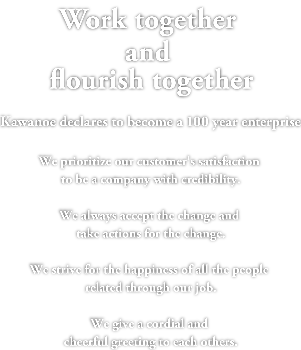Work together and flourish together.Kawanoe declares to become a 100 year enterprise.We prioritize our customer's satisfaction to be a company with credibility.We always accept the change and take actions for the change.We strive for the happiness of all the people related through our job.We give a cordial and cheerful greeting to each others.